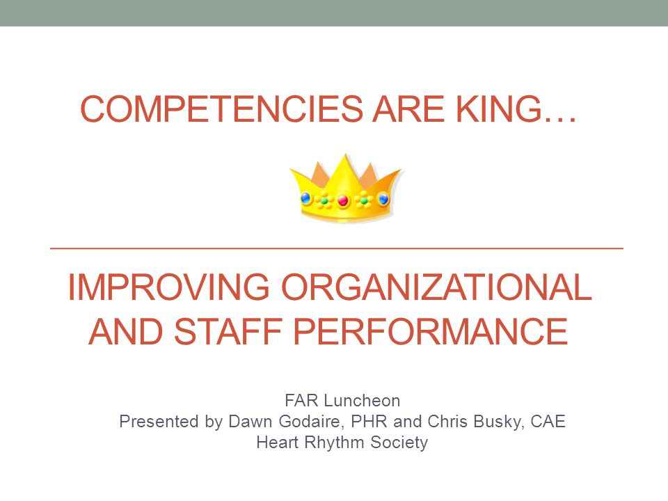 COMPETENCIES ARE KING… IMPROVING ORGANIZATIONAL AND STAFF PERFORMANCE FAR Luncheon Presented by Dawn Godaire, PHR and Chris Busky, CAE Heart Rhythm So