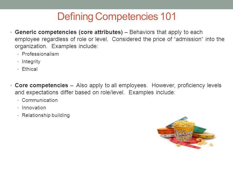 Defining Competencies 101 Technical competencies – Specialized skills or knowledge needed to be proficient in a particular job.