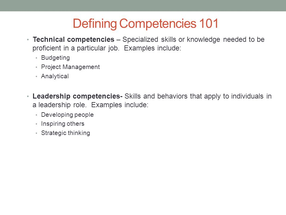 Defining Competencies 101 Technical competencies – Specialized skills or knowledge needed to be proficient in a particular job. Examples include: Budg