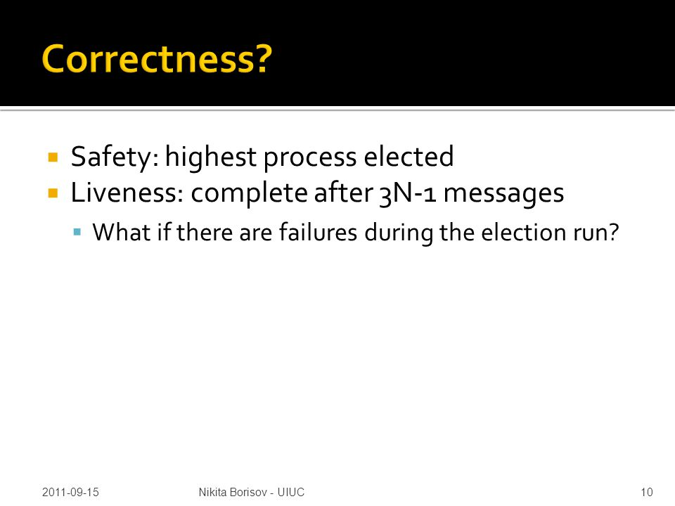  Safety: highest process elected  Liveness: complete after 3N-1 messages  What if there are failures during the election run.