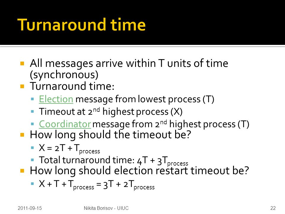  All messages arrive within T units of time (synchronous)  Turnaround time:  Election message from lowest process (T)  Timeout at 2 nd highest process (X)  Coordinator message from 2 nd highest process (T)  How long should the timeout be.
