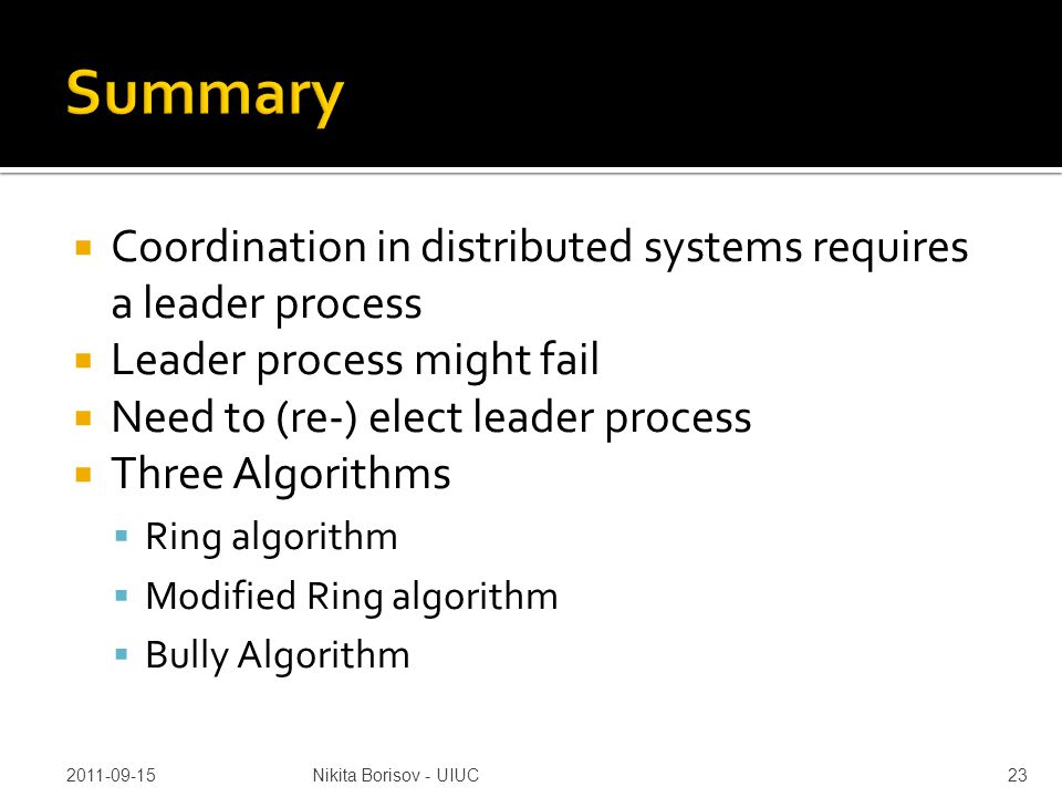  Coordination in distributed systems requires a leader process  Leader process might fail  Need to (re-) elect leader process  Three Algorithms  Ring algorithm  Modified Ring algorithm  Bully Algorithm 2011-09-15Nikita Borisov - UIUC23