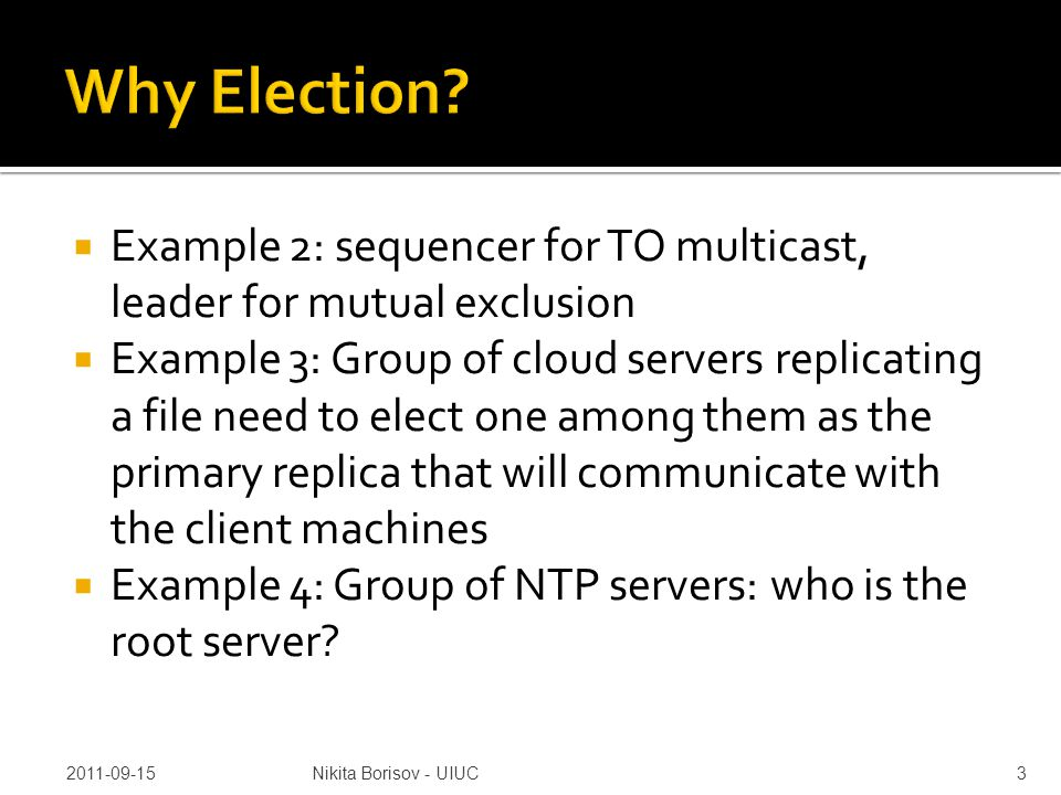  Example 2: sequencer for TO multicast, leader for mutual exclusion  Example 3: Group of cloud servers replicating a file need to elect one among th