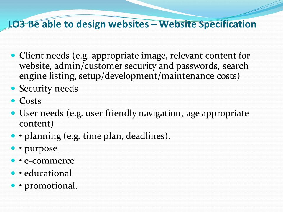 LO3 Be able to design websites – Website Specification Client needs (e.g. appropriate image, relevant content for website, admin/customer security and