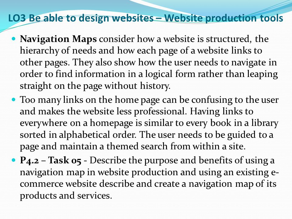 LO3 Be able to design websites – Website production tools Navigation Maps consider how a website is structured, the hierarchy of needs and how each pa