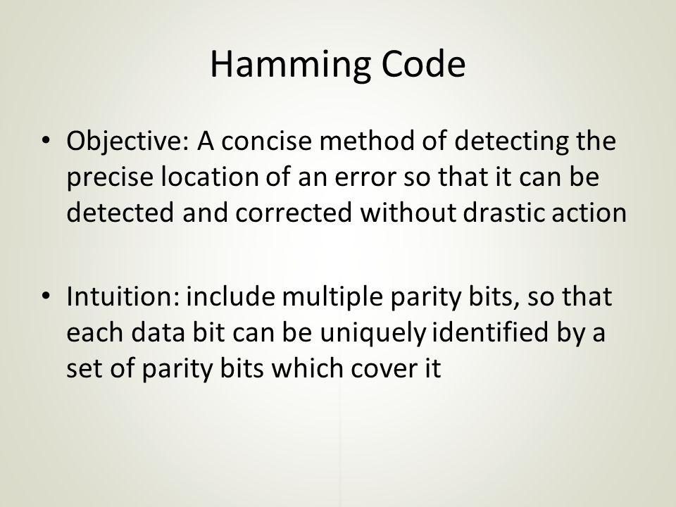 Objective: A concise method of detecting the precise location of an error so that it can be detected and corrected without drastic action Intuition: include multiple parity bits, so that each data bit can be uniquely identified by a set of parity bits which cover it Hamming Code