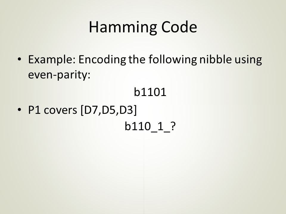 Hamming Code Example: Encoding the following nibble using even-parity: b1101 P1 covers [D7,D5,D3] b110_1_?