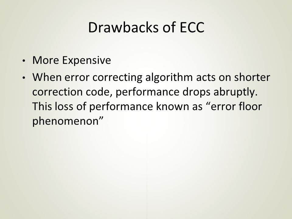 Drawbacks of ECC More Expensive When error correcting algorithm acts on shorter correction code, performance drops abruptly.