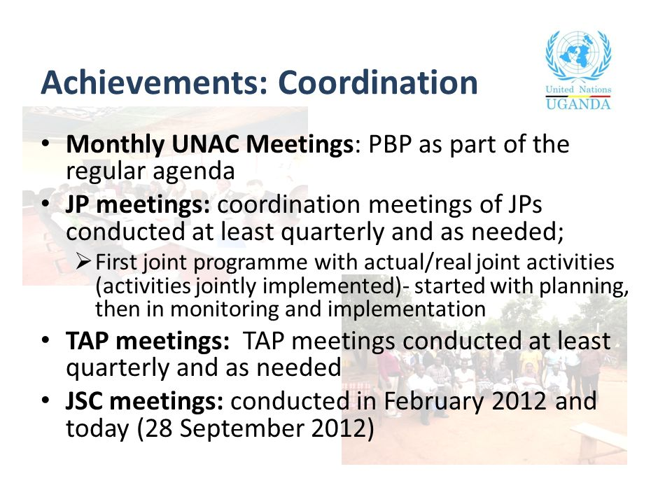 Achievements: Coordination Monthly UNAC Meetings: PBP as part of the regular agenda JP meetings: coordination meetings of JPs conducted at least quarterly and as needed;  First joint programme with actual/real joint activities (activities jointly implemented)- started with planning, then in monitoring and implementation TAP meetings: TAP meetings conducted at least quarterly and as needed JSC meetings: conducted in February 2012 and today (28 September 2012)