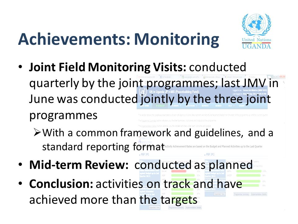 Achievements: Monitoring Joint Field Monitoring Visits: conducted quarterly by the joint programmes; last JMV in June was conducted jointly by the three joint programmes  With a common framework and guidelines, and a standard reporting format Mid-term Review: conducted as planned Conclusion: activities on track and have achieved more than the targets