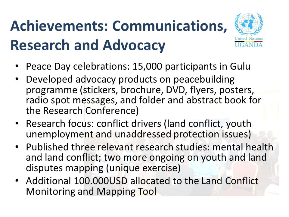 Achievements: Communications, Research and Advocacy Peace Day celebrations: 15,000 participants in Gulu Developed advocacy products on peacebuilding programme (stickers, brochure, DVD, flyers, posters, radio spot messages, and folder and abstract book for the Research Conference) Research focus: conflict drivers (land conflict, youth unemployment and unaddressed protection issues) Published three relevant research studies: mental health and land conflict; two more ongoing on youth and land disputes mapping (unique exercise) Additional 100.000USD allocated to the Land Conflict Monitoring and Mapping Tool