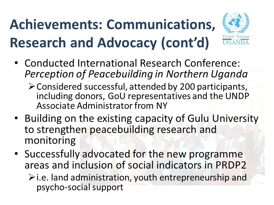 Achievements: Communications, Research and Advocacy (cont'd) Conducted International Research Conference: Perception of Peacebuilding in Northern Uganda  Considered successful, attended by 200 participants, including donors, GoU representatives and the UNDP Associate Administrator from NY Building on the existing capacity of Gulu University to strengthen peacebuilding research and monitoring Successfully advocated for the new programme areas and inclusion of social indicators in PRDP2  i.e.