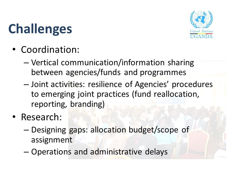 Challenges Coordination: – Vertical communication/information sharing between agencies/funds and programmes – Joint activities: resilience of Agencies
