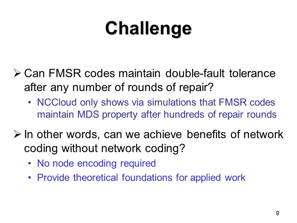Our Contributions  Prove existence of FMSR codes Preserve double-fault tolerance after any number of repair rounds with uncoded repair  Minimize disk read and repair bandwidth  Provide a deterministic FMSR code construction: Specify chunks to be read from surviving nodes Specify encoding coefficients for regenerating new chunks  Minimize computational time to construct new parity chunks  Evaluate our deterministic FMSR codes random FMSR codes: exponentially increasing time deterministic FMSR codes: done in 0.5 seconds 10
