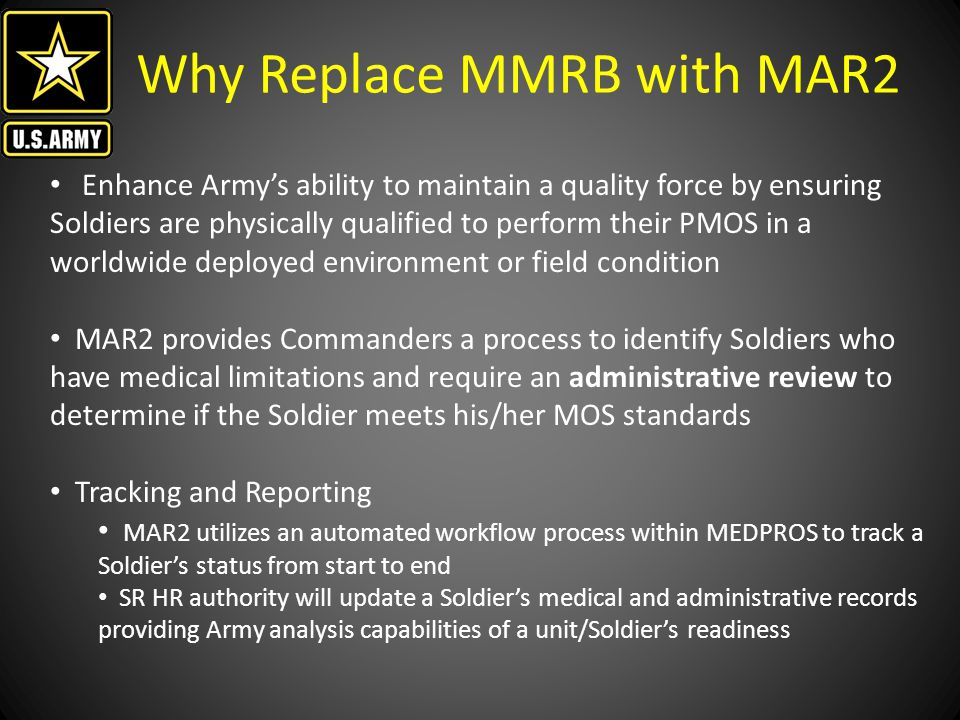 Why Replace MMRB with MAR2 Synchronization of Soldier medical readiness with overall Soldier readiness will decrease Medially Not Ready (MNR), increase identification and adjudication of Medially Not Deployable (MND), and favorably impact Army oversight on physical limiting conditions of Soldiers in ranks MAR2 will align COMPO 1 with COMPO 2/3 process of SR HR Authority adjudication