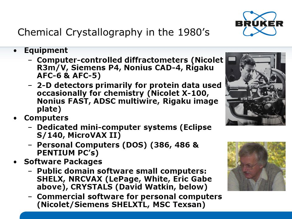 Chemical Crystallography in the 1980's Equipment –Computer-controlled diffractometers (Nicolet R3m/V, Siemens P4, Nonius CAD-4, Rigaku AFC-6 & AFC-5) –2-D detectors primarily for protein data used occasionally for chemistry (Nicolet X-100, Nonius FAST, ADSC multiwire, Rigaku image plate) Computers –Dedicated mini-computer systems (Eclipse S/140, MicroVAX II) –Personal Computers (DOS) (386, 486 & PENTIUM PC's) Software Packages –Public domain software small computers: SHELX, NRCVAX (LePage, White, Eric Gabe above), CRYSTALS (David Watkin, below) –Commercial software for personal computers (Nicolet/Siemens SHELXTL, MSC Texsan)