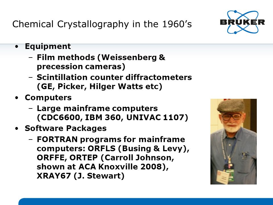 Chemical Crystallography 2000 - 2009 Equipment –CCDs commonly used (Bruker SMART APEX I & II, Nonius KappaCCD & KAPPA APEX II, KUMA/Oxford Diffraction) –Advanced LT devices (Oxford Cryosystems 700, Cobra, DTC; Bruker KRYO-FLEX, MSC X-STREAM, Cryo Industries) –Benchtop systems for chemists introduced (Rigaku SCX mini, Bruker SMART X2S) –Microfocus sealed tube source/optics for home labs (Incoatec/Bruker IS, Osmic/Rigaku, Xenocs, AXO Dresden) Computers –Personal Computers (Win2000, WinXP, LINUX) Software Packages –Public: SHELX, CRYSTALS, PLATON, SIR, JANA2000 for modulated structures (Petricek, Dusek, Palatinus), –GUI's: WinGX (Farrugia), OLEX2 (Dolomanov, Puschmann, Bourhis, Gildea, Howard), ShelXle (Huebschle) –Commercial software for personal computers: Bruker SHELXTL, Rigaku/MSC Crystal Clear
