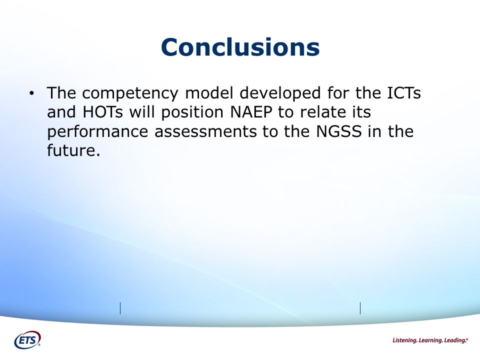 Conclusions The competency model developed for the ICTs and HOTs will position NAEP to relate its performance assessments to the NGSS in the future.
