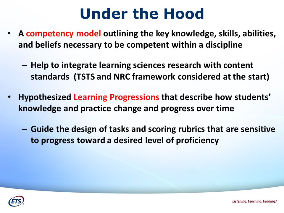 Under the Hood A competency model outlining the key knowledge, skills, abilities, and beliefs necessary to be competent within a discipline – Help to integrate learning sciences research with content standards (TSTS and NRC framework considered at the start) Hypothesized Learning Progressions that describe how students' knowledge and practice change and progress over time – Guide the design of tasks and scoring rubrics that are sensitive to progress toward a desired level of proficiency