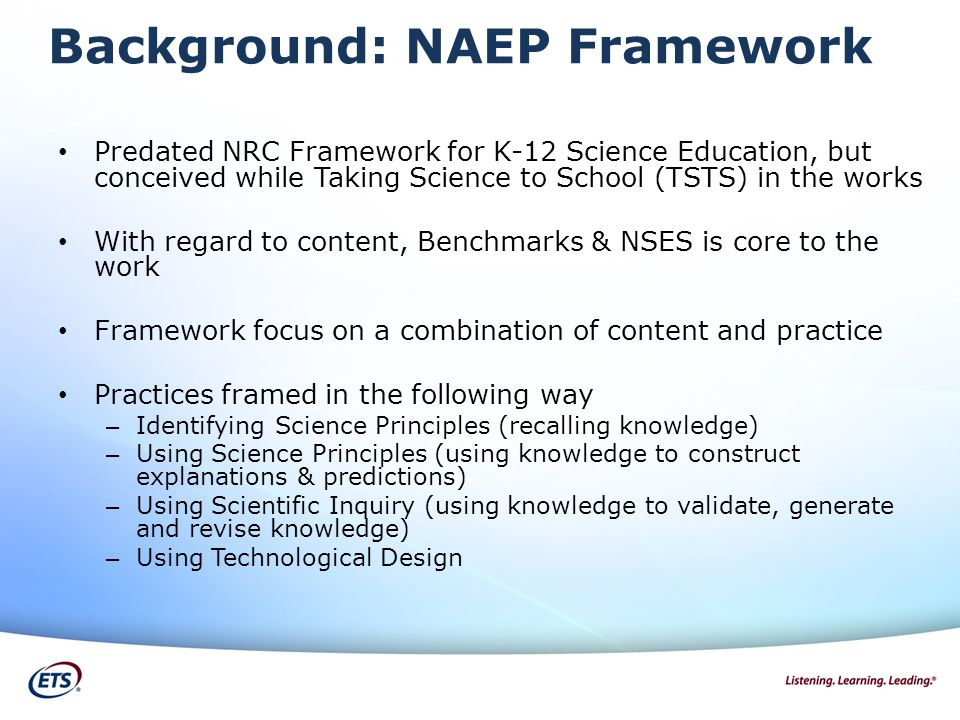Background: NAEP Framework Predated NRC Framework for K-12 Science Education, but conceived while Taking Science to School (TSTS) in the works With regard to content, Benchmarks & NSES is core to the work Framework focus on a combination of content and practice Practices framed in the following way – Identifying Science Principles (recalling knowledge) – Using Science Principles (using knowledge to construct explanations & predictions) – Using Scientific Inquiry (using knowledge to validate, generate and revise knowledge) – Using Technological Design