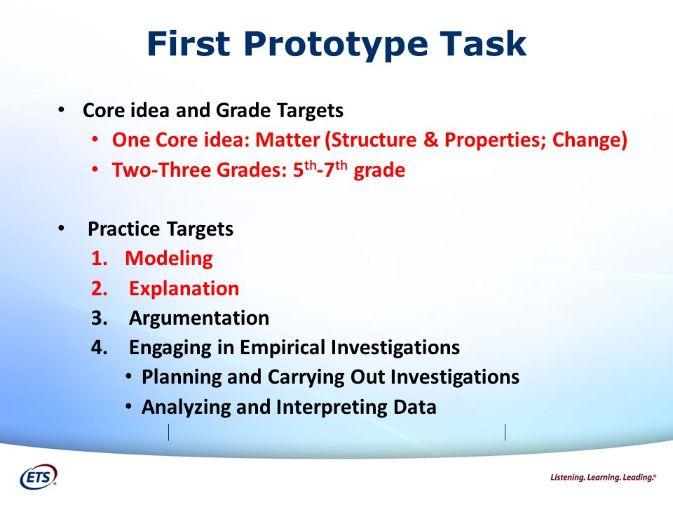 First Prototype Task Core idea and Grade Targets One Core idea: Matter (Structure & Properties; Change) Two-Three Grades: 5 th -7 th grade Practice Targets 1.Modeling 2.Explanation 3.Argumentation 4.Engaging in Empirical Investigations Planning and Carrying Out Investigations Analyzing and Interpreting Data