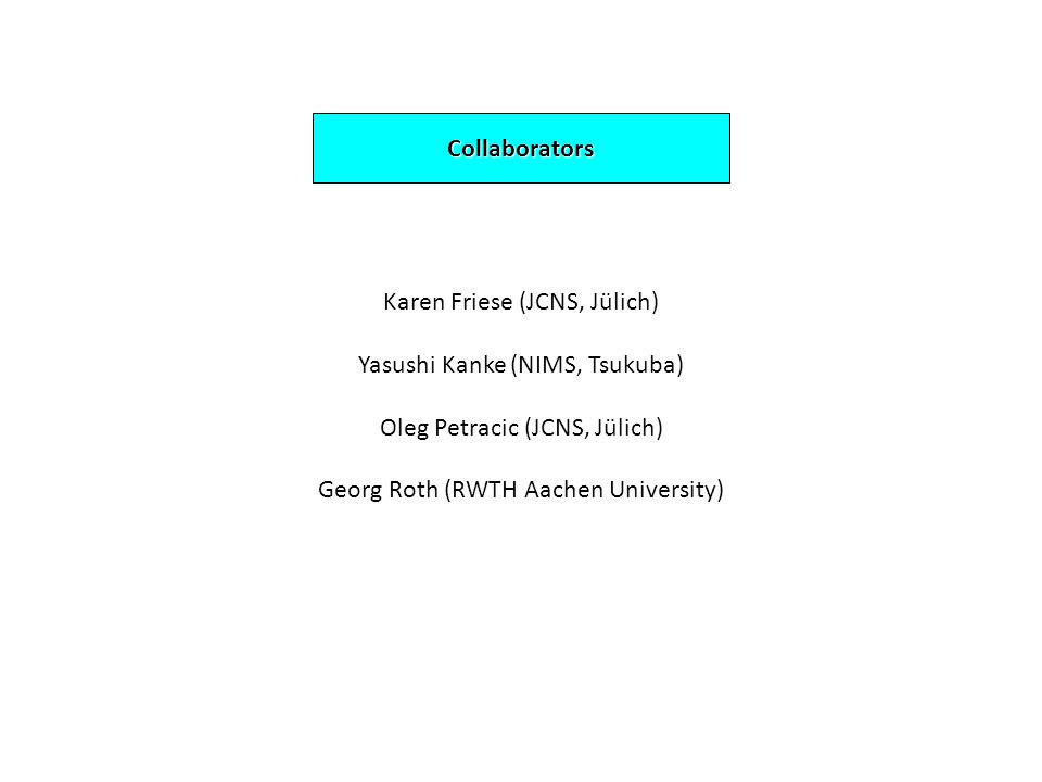 Collaborators Karen Friese (JCNS, Jülich) Yasushi Kanke (NIMS, Tsukuba) Oleg Petracic (JCNS, Jülich) Georg Roth (RWTH Aachen University)
