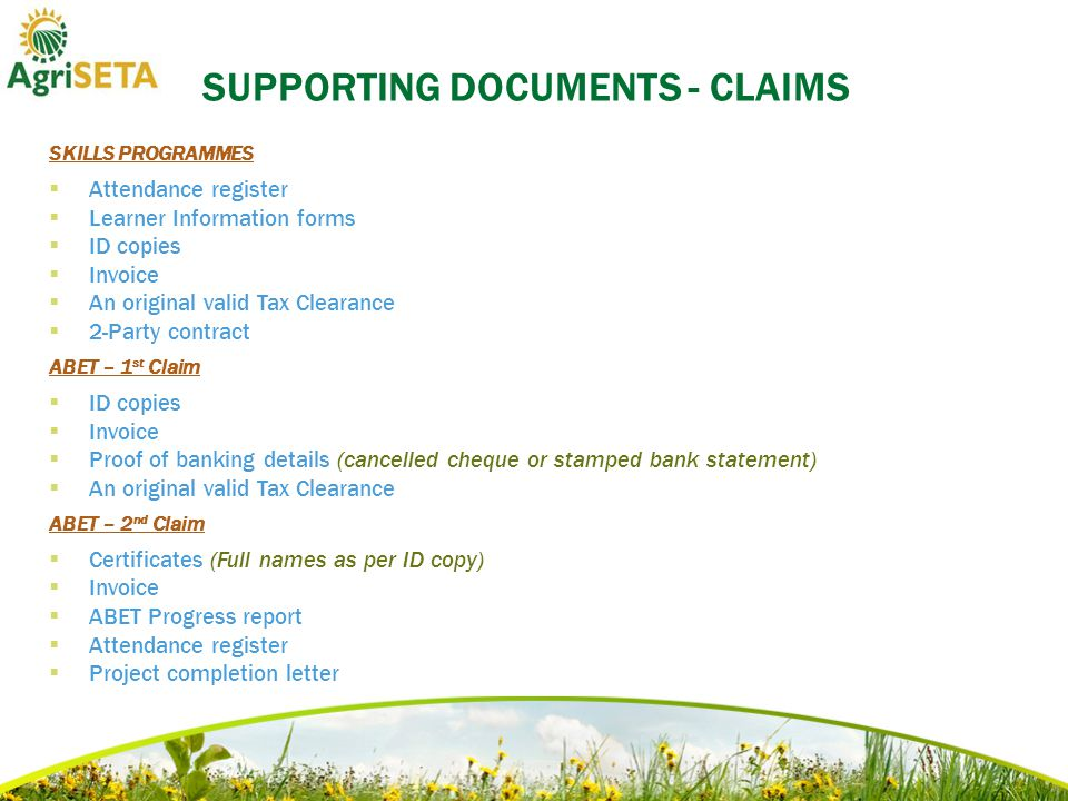 SUPPORTING DOCUMENTS - CLAIMS SKILLS PROGRAMMES  Attendance register  Learner Information forms  ID copies  Invoice  An original valid Tax Clearance  2-Party contract ABET – 1 st Claim  ID copies  Invoice  Proof of banking details (cancelled cheque or stamped bank statement)  An original valid Tax Clearance ABET – 2 nd Claim  Certificates (Full names as per ID copy)  Invoice  ABET Progress report  Attendance register  Project completion letter