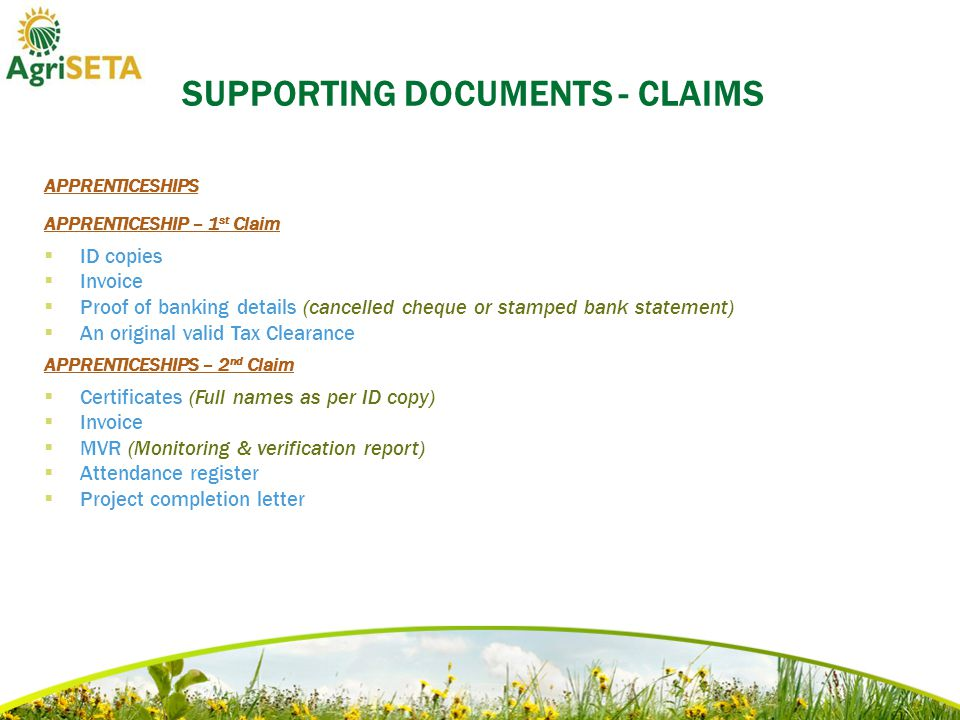 SUPPORTING DOCUMENTS - CLAIMS APPRENTICESHIPS APPRENTICESHIP – 1 st Claim  ID copies  Invoice  Proof of banking details (cancelled cheque or stamped bank statement)  An original valid Tax Clearance APPRENTICESHIPS – 2 nd Claim  Certificates (Full names as per ID copy)  Invoice  MVR (Monitoring & verification report)  Attendance register  Project completion letter