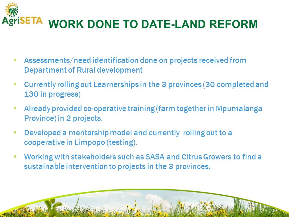 WORK DONE TO DATE-LAND REFORM  Assessments/need identification done on projects received from Department of Rural development  Currently rolling out Learnerships in the 3 provinces (30 completed and 130 in progress)  Already provided co-operative training (farm together in Mpumalanga Province) in 2 projects.
