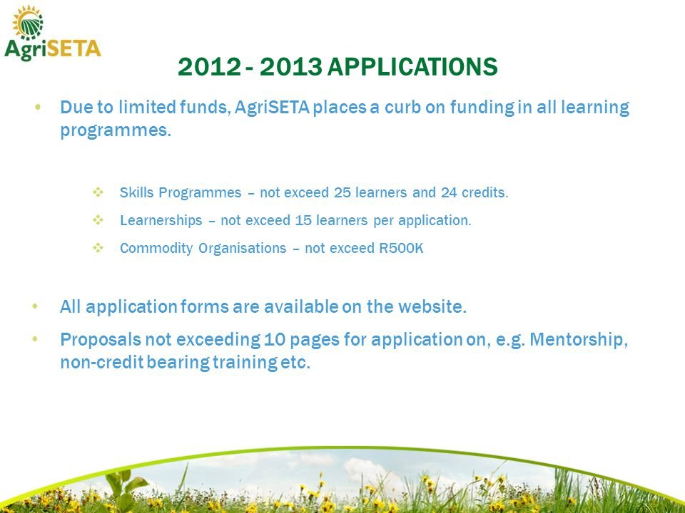2012 - 2013 APPLICATIONS Due to limited funds, AgriSETA places a curb on funding in all learning programmes.