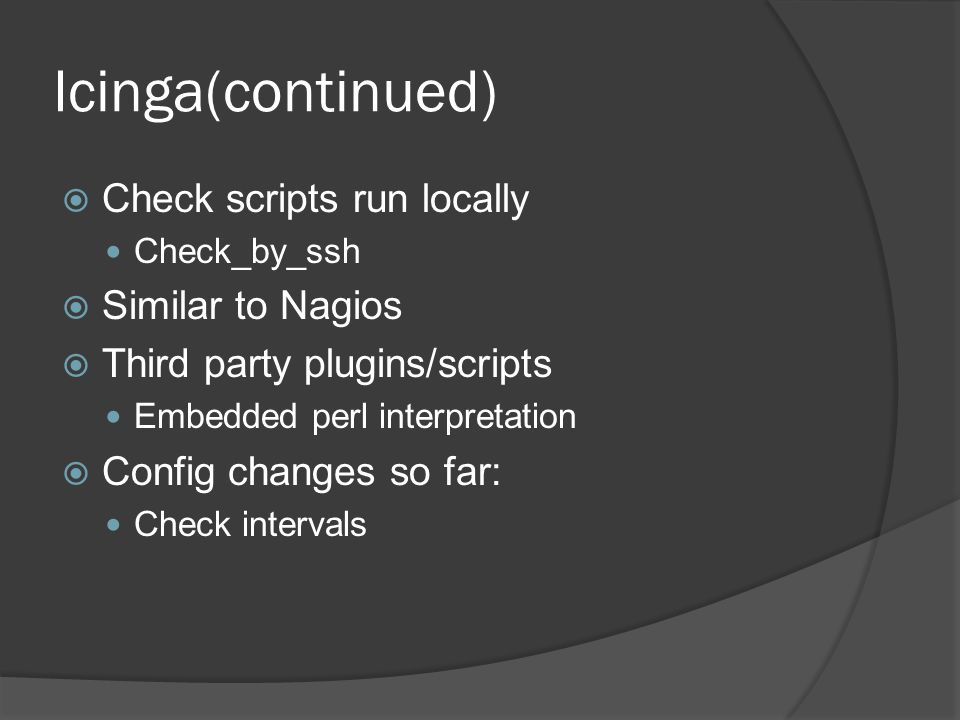 Icinga(continued)  Check scripts run locally Check_by_ssh  Similar to Nagios  Third party plugins/scripts Embedded perl interpretation  Config changes so far: Check intervals