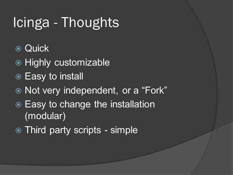 Icinga - Thoughts  Quick  Highly customizable  Easy to install  Not very independent, or a Fork  Easy to change the installation (modular)  Third party scripts - simple