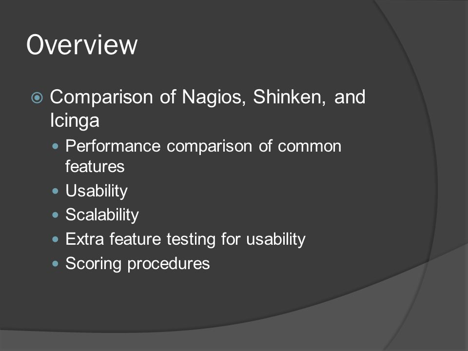 Overview  Comparison of Nagios, Shinken, and Icinga Performance comparison of common features Usability Scalability Extra feature testing for usability Scoring procedures