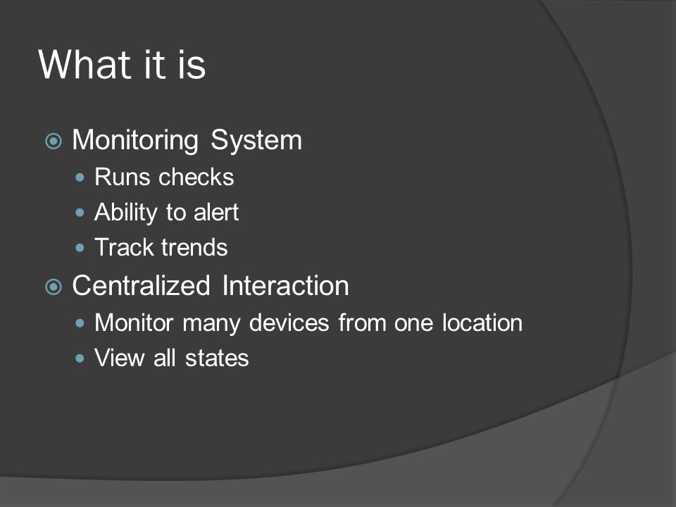 What it is  Monitoring System Runs checks Ability to alert Track trends  Centralized Interaction Monitor many devices from one location View all states
