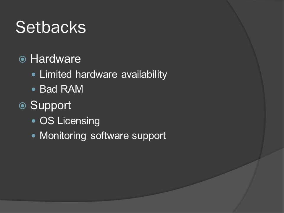 Setbacks  Hardware Limited hardware availability Bad RAM  Support OS Licensing Monitoring software support