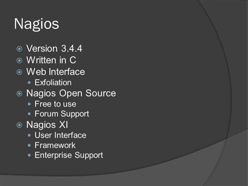Nagios  Version 3.4.4  Written in C  Web Interface Exfoliation  Nagios Open Source Free to use Forum Support  Nagios XI User Interface Framework Enterprise Support