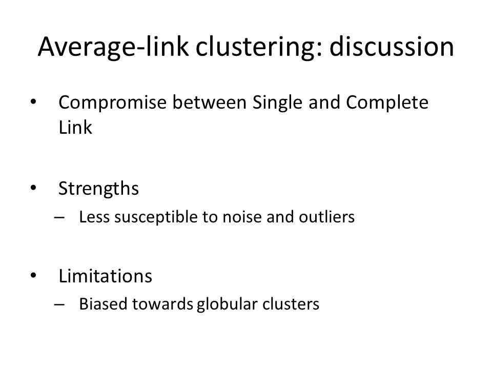 Average-link clustering: discussion Compromise between Single and Complete Link Strengths – Less susceptible to noise and outliers Limitations – Biased towards globular clusters