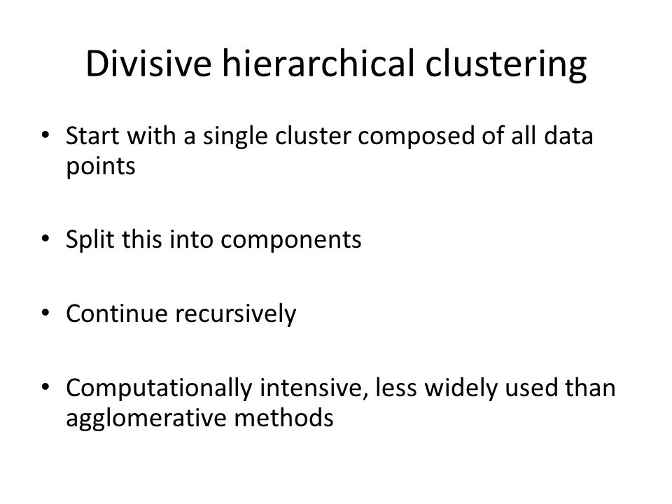 Divisive hierarchical clustering Start with a single cluster composed of all data points Split this into components Continue recursively Computationally intensive, less widely used than agglomerative methods