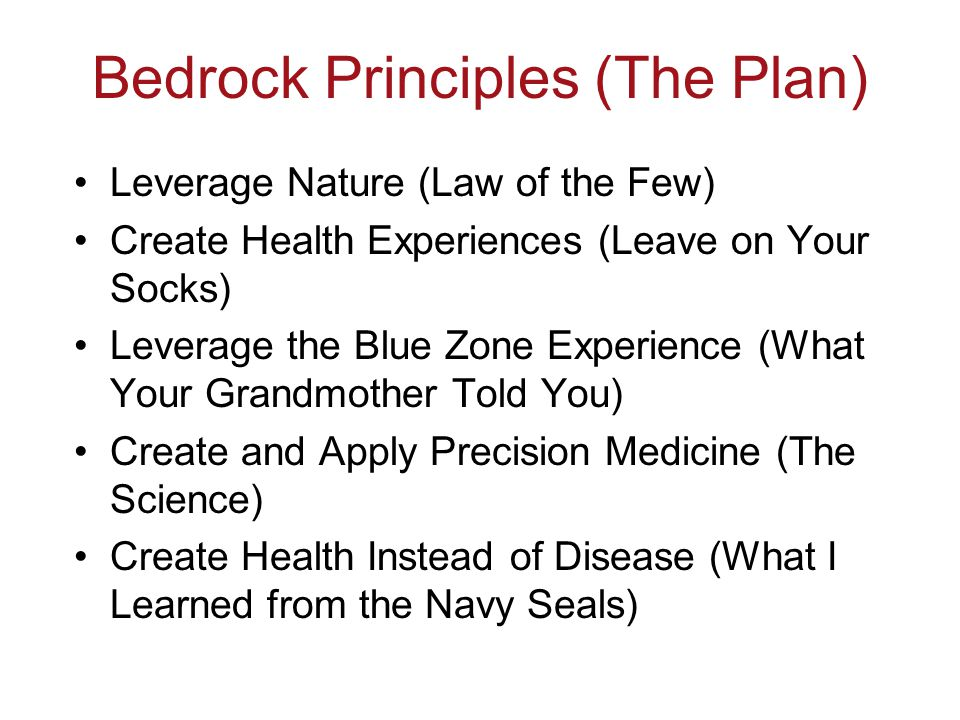 Bedrock Principles (The Plan) Leverage Nature (Law of the Few) Create Health Experiences (Leave on Your Socks) Leverage the Blue Zone Experience (What Your Grandmother Told You) Create and Apply Precision Medicine (The Science) Create Health Instead of Disease (What I Learned from the Navy Seals)