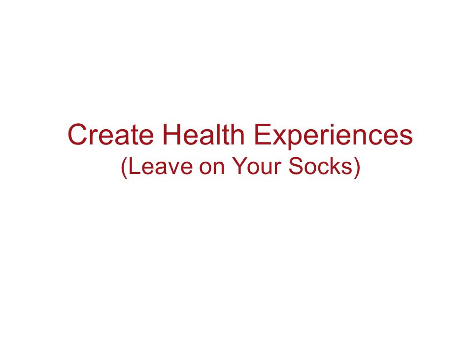 Create Health Experiences (Leave on Your Socks)
