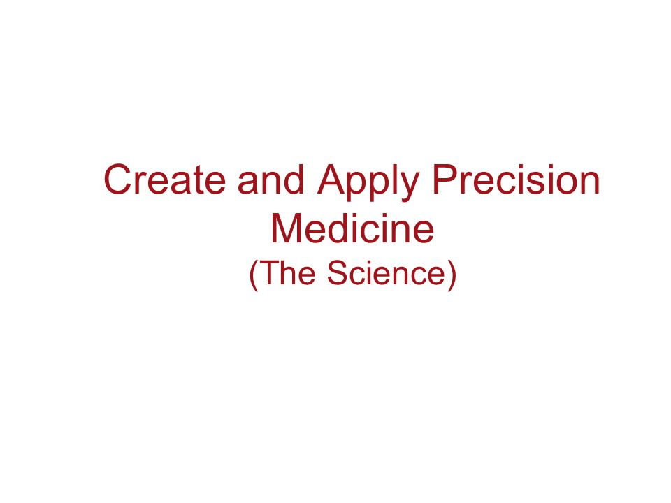 Create and Apply Precision Medicine (The Science)
