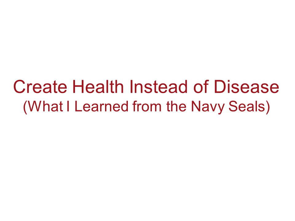 Create Health Instead of Disease (What I Learned from the Navy Seals)