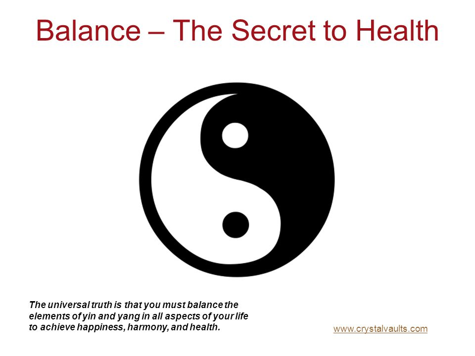 Balance – The Secret to Health The universal truth is that you must balance the elements of yin and yang in all aspects of your life to achieve happin
