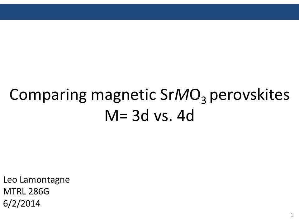1 Comparing magnetic SrMO 3 perovskites M= 3d vs. 4d Leo Lamontagne MTRL 286G 6/2/2014