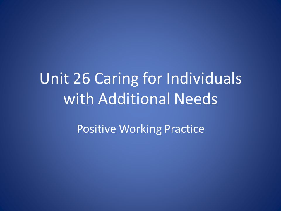 Unit 26 Caring for Individuals with Additional Needs Positive Working Practice