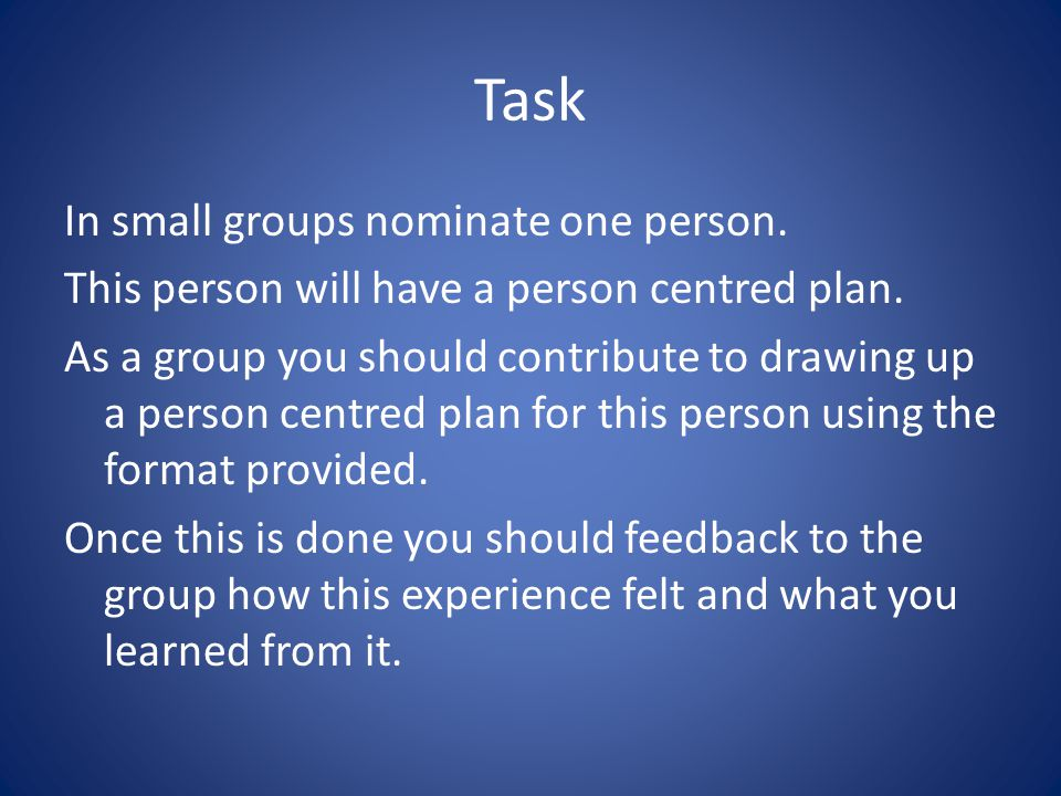 Task In small groups nominate one person. This person will have a person centred plan. As a group you should contribute to drawing up a person centred
