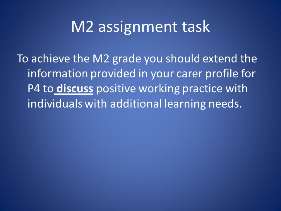 M2 assignment task To achieve the M2 grade you should extend the information provided in your carer profile for P4 to discuss positive working practic
