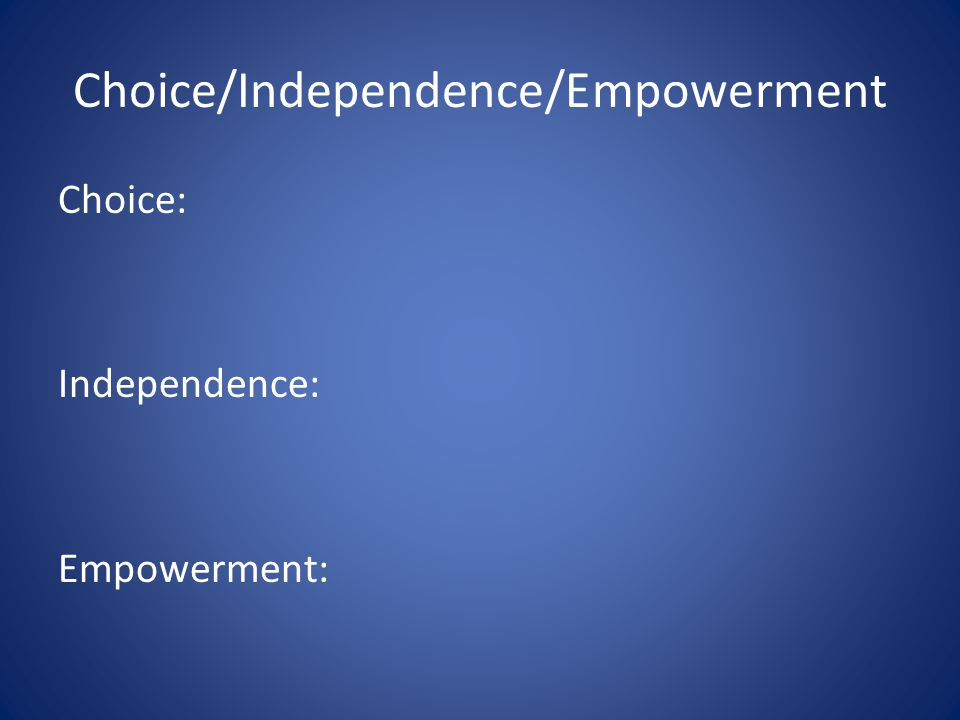 Choice/Independence/Empowerment Choice: Independence: Empowerment: