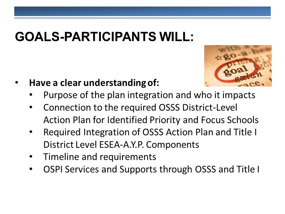 GOALS-PARTICIPANTS WILL: Have a clear understanding of: Purpose of the plan integration and who it impacts Connection to the required OSSS District-Level Action Plan for Identified Priority and Focus Schools Required Integration of OSSS Action Plan and Title I District Level ESEA-A.Y.P.