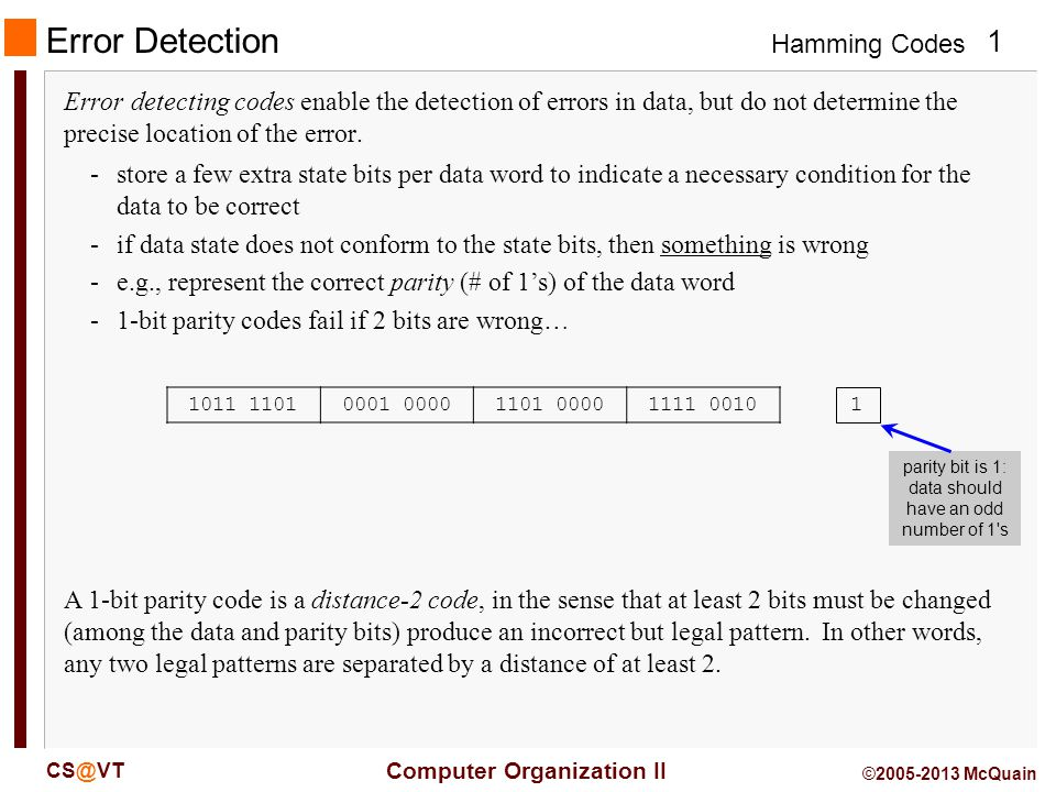 Hamming Codes 12 Computer Organization II CS@VT ©2005-2013 McQuain Hamming (11,7) Code Suppose that a 7-bit value is received and that one data bit, say D4, has flipped and all others are correct.